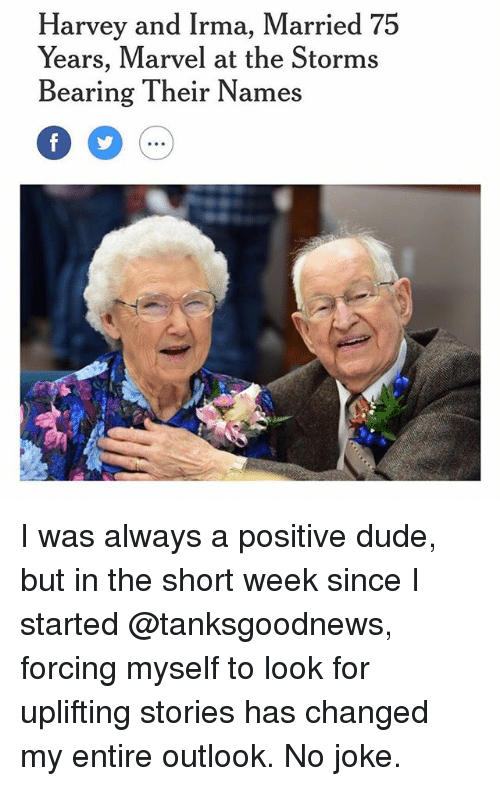 Jokings: Harvey and Irma, Married 75  Years, Marvel at the Storms  Bearing Their Names  0 5  .oe I was always a positive dude, but in the short week since I started @tanksgoodnews, forcing myself to look for uplifting stories has changed my entire outlook. No joke.