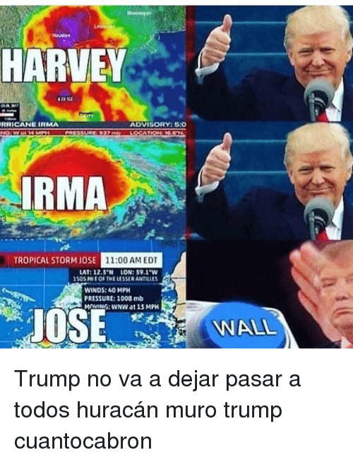 Trump No: HARVEY  RRICANE IRMA  ADVISORY:5:0  IRMA  TROPICAL STORM JOSE  11:00 AM EDT  LAT: 12.5'N LON: 39.1 W  S0SME OF THE LESSER ANTILLE  WINDS: 40 MPH  PRESSURE: 1008 mb  MOVING: wNW at 13 MPH  JOSE  WALL Trump no va a dejar pasar a todos huracán muro trump cuantocabron