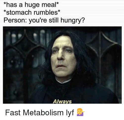 Gym, Hungry, and Fast: *has a huge meal*  *stomach rumbles*  Person: you're still hungry?  Always Fast Metabolism lyf 💁♀️