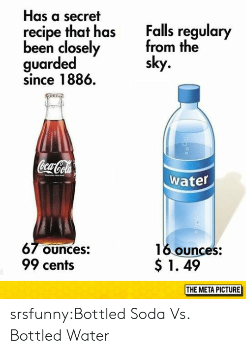 Bottled Water: Has a secret  recipe that has  Falls regulary  been closely  guarded  since 1886.  from the  sky  Water  6/ ounces:  99 cents  16 ounces:  $ 1. 49  THE META PICTURE srsfunny:Bottled Soda Vs. Bottled Water