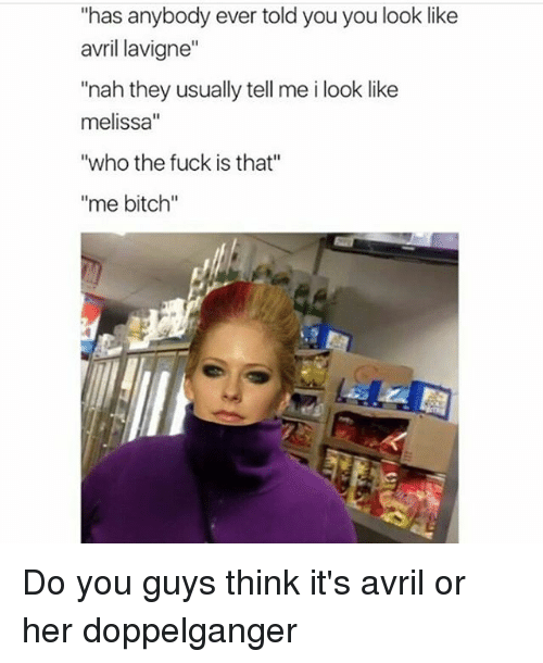 "Bitch, Doppelganger, and Memes: ""has anybody ever told you you look like  avril lavigne""  ""nah they usually tell me i look like  melissa  ""who the fuck is that""  ""me bitch"" Do you guys think it's avril or her doppelganger"