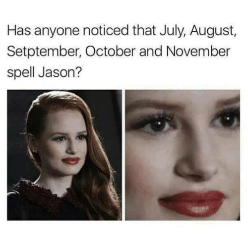 Funny, Jason, and August: Has anyone noticed that July, August,  Setptember, October and November  spell Jason?