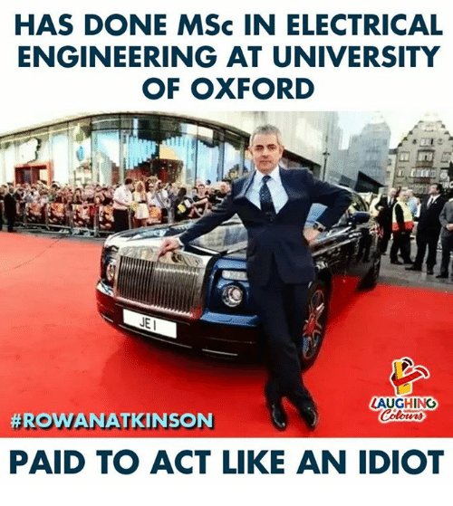 Engineering, Idiot, and Indianpeoplefacebook: HAS DONE MSc IN ELECTRICAL  ENGINEERING AT UNIVERSITY  OF OXFORD  LAUGHING  #ROWANATKINS N  PAID TO ACT LIKE AN IDIOT