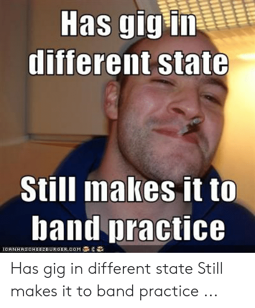Band Practice Meme: Has gig iT  different state  Still makes it to  band practice  1 CHNHASCHE E 2 EURGER.COM Has gig in different state Still makes it to band practice ...