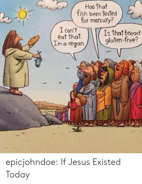 Gluten: Has that  fish been tested  for mercury?  I can't  eat that  I'm a vegan.  Is that bread  gluten-free? epicjohndoe:  If Jesus Existed Today