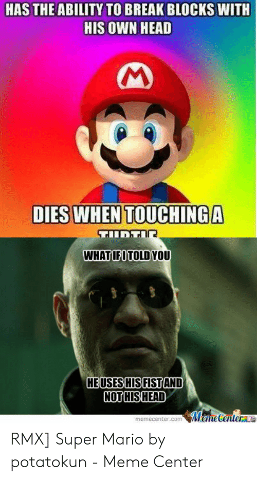 Funny Mario Memes: HAS THE ABILITY TO BREAK BLOCKS WITH  HIS OWN HEAD  WHATIFITOLD YOU  HEUSESHISFISTAND  memecenter.comMmeCenter a RMX] Super Mario by potatokun - Meme Center
