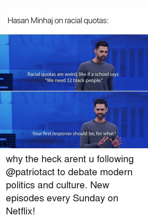"Memes, Netflix, and Politics: Hasan Minhaj on racial quotas:  Racial quotas are weird, like if a school says  ""We need 32 black people.""  Your first response should be, for what? why the heck arent u following @patriotact to debate modern politics and culture. New episodes every Sunday on Netflix!"