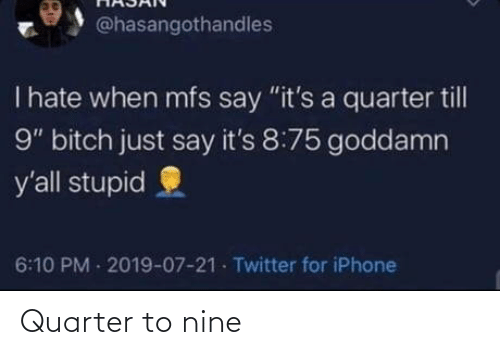 "Till: @hasangothandles  T hate when mfs say ""it's a quarter till  9"" bitch just say it's 8:75 goddamn  y'all stupid  6:10 PM 2019-07-21 Twitter for iPhone Quarter to nine"