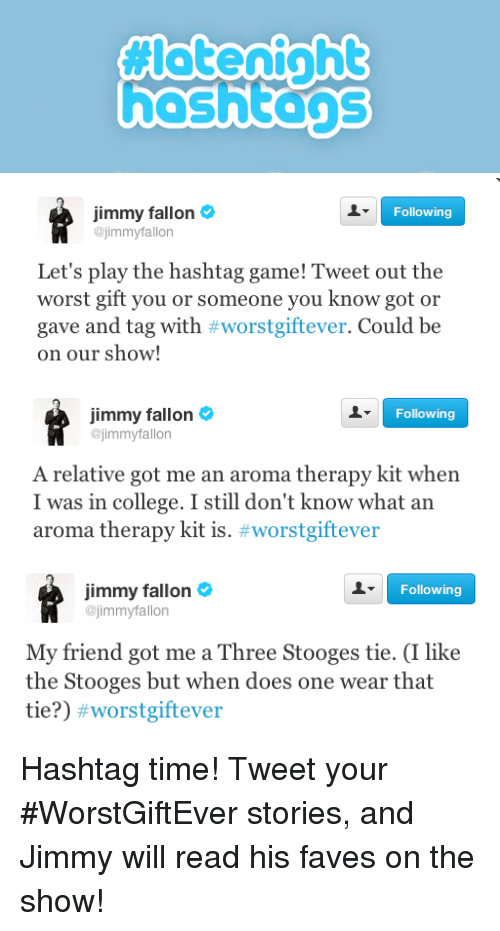 College, Jimmy Fallon, and The Worst: hashtans   Following  Jimmy fallon  @jimmyfallon  Let's play the hashtag game! Tweet out the  worst gift you or someone you know got or  gave and tag with #worstgiftever. Could be  on our show!   Jimmy fallon  @jimmyfallon  Following  A relative got me an aroma therapy kit when  I was in college. I still don't know what an  aroma therapy kit is. #worstgiftever   Jimmy fallon  Following  jimmyfallon  My friend got me a Three Stooges tie. (I like  the Stooges but when does one wear that  tie?) <p>Hashtag time! Tweet your #WorstGiftEver stories, and Jimmy will read his faves on the show!</p>
