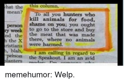 Animals, Food, and Tumblr: hat thethis column.  mean? To all you hunters who  kill animals for food,  person shame on you; you ought  y weekto go to the store and buy  nd the the meat that was made  the Xthere, where no animals  ristians were harmed.  I am calling in regard to  perso the Speakout. I am an avid memehumor:  Welp.
