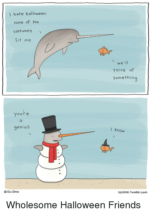 Friends, Halloween, and Tumblr: hate halloween  none of the  costumes  Fit me  we lI  think of  Somethin  Youre  genius  l know  ® liz climo  lizclimo. tumblr.com Wholesome Halloween Friends