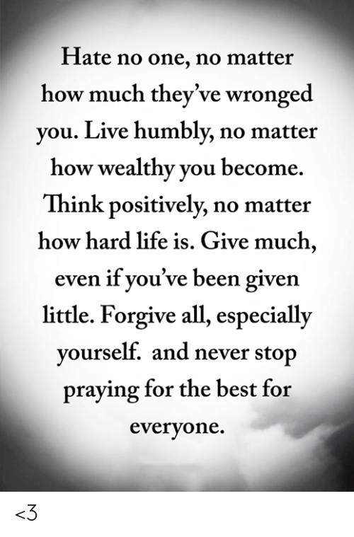 Life, Memes, and Best: Hate no one, no matter  how much they've wronged  you. Live humbly, no matter  how wealthy you become  Think positively, no matter  how hard life is. Give much,  even if you've been given  little. Forgive all, especially  yourself. and never stop  praying for the best for  everyone. <3