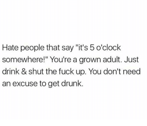 """Drunk, Relationships, and Fuck: Hate people that say """"it's 5 o'clock  somewhere!"""" You're a grown adult. Just  drink & shut the fuck up. You don't need  an excuse to get drunk."""