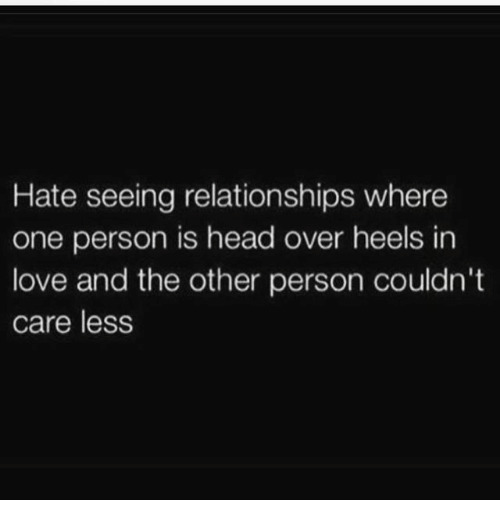and the others: Hate seeing relationships where  one person is head over heels in  love and the other person couldn't  care less