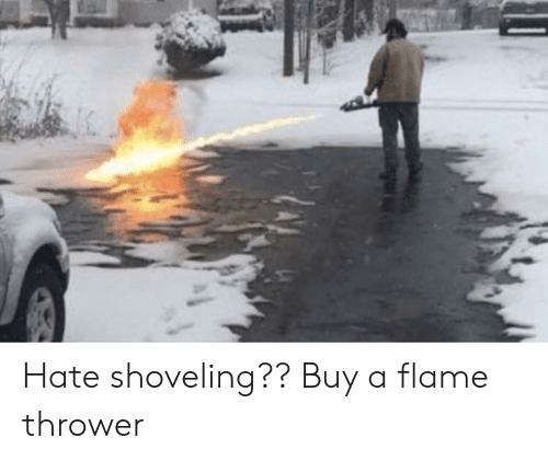 Flame, Hate, and Flame Thrower: Hate shoveling?? Buy a flame thrower