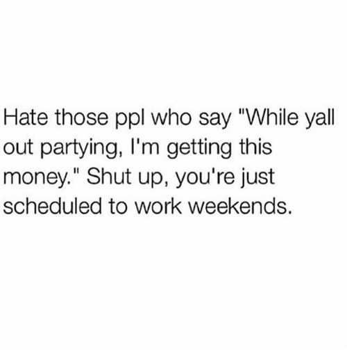 """Thoses: Hate those ppl who say """"While yall  out partying, I'm getting this  money."""" Shut up, you're just  scheduled to work weekends."""