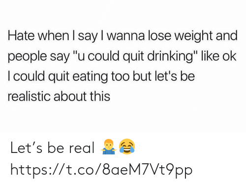 "Drinking, Real, and Lose: Hate when l say I wanna lose weight and  people say ""u could quit drinking"" like ok  l could quit eating too but let's be  realistic about this Let's be real 🤷‍♂️😂 https://t.co/8aeM7Vt9pp"