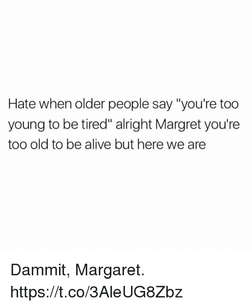 "Dammits: Hate when older people say ""you're too  young to be tired"" alright Margret you're  too old to be alive but here we are Dammit, Margaret. https://t.co/3AleUG8Zbz"