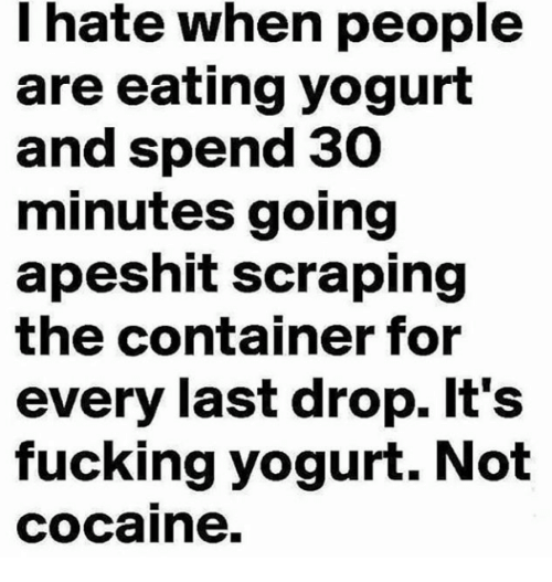 Fucking, Cocaine, and Yogurt: hate when people  are eating yogurt  and spend 30  minutes going  apeshit scraping  the container for  every last drop. It's  fucking yogurt. Not  cocaine.