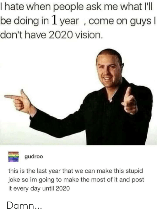 Post It: hate when people ask me what I'l|  be doing in 1 year , come on guys I  don't have 2020 vision.  gudroo  this is the last year that we can make this stupid  joke so im going to make the most of it and post  it every day until 2020 Damn…