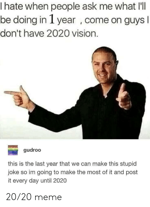 Meme, Vision, and Ask: hate when people ask me what IlI  be doing in 1 year , come on guys  I  don't have 2020 vision.  gudroo  this is the last year that we can make this stupid  joke so im going to make the most of it and post  it every day until 2020 20/20 meme