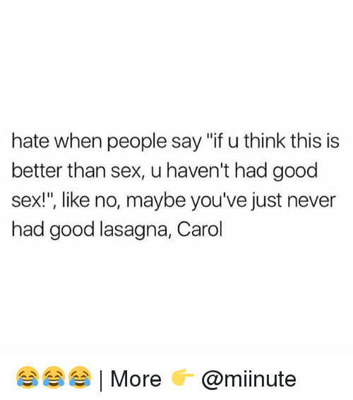 "Carols: hate when people say ""if u think this is  better than sex, u haven't had good  sex!"", like no, maybe you've just never  had good lasagna, Carol 😂😂😂 