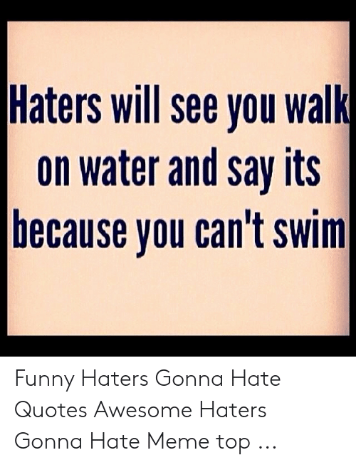 Haters Will See You Walk on Water and Say Its Because Vou ...
