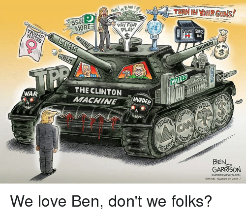 rup: HATES  WAR  550  PAY FOR  PLAY  THE CLINTON  MACHINE  MURDER  TURNIN YOUR GUAls!  VOTE SOROS  INC  GRAFT  RUP  SON  BEN  GARRISON We love Ben, don't we folks?