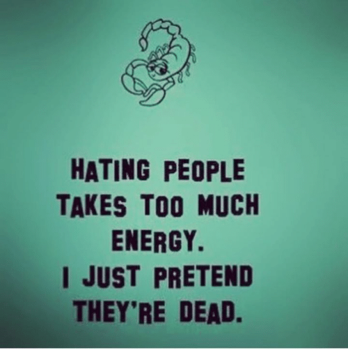 Energy, Too Much, and Pretenders: HATING PEOPLE  TAKES TOO MUCH  ENERGY.  I JUST PRETEND  THEY'RE DEAD.