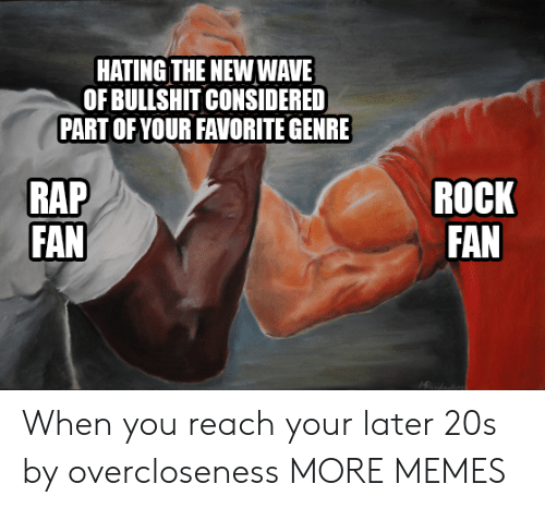 Dank, Memes, and Rap: HATING THE NEW WAVE  OF BULLSHIT CONSIDERED  PART OF YOUR FAVORITE GENRE  RAP  FAN  ROCK  FAN When you reach your later 20s by overcloseness MORE MEMES