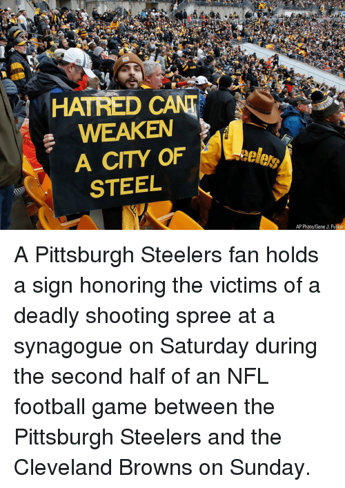 Nfl Football: HATRED CANT  WEAKEN  A CITY OF  STEEL  AP Photo/Gene J. Puskar A Pittsburgh Steelers fan holds a sign honoring the victims of a deadly shooting spree at a synagogue on Saturday during the second half of an NFL football game between the Pittsburgh Steelers and the Cleveland Browns on Sunday.