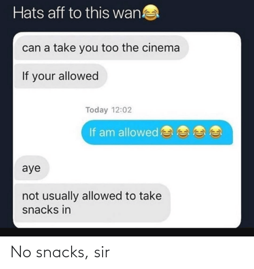 If Your: Hats aff to this wan!  can a take you too the cinema  If your allowed  Today 12:02  If am allowed  aye  not usually allowed to take  snacks in No snacks, sir