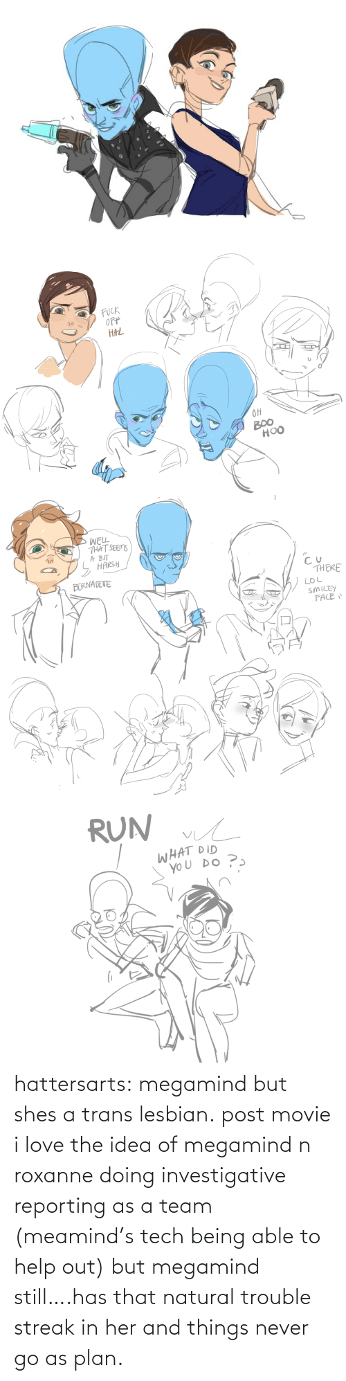 trans: hattersarts:  megamind but shes a trans lesbian.  post movie i love the idea of megamind n roxanne doing investigative reporting as a team (meamind's tech being able to help out) but megamind still….has that natural trouble streak in her and things never go as plan.