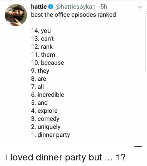 Memes, Party, and The Office: hattie@hattiesoykan 5h  best the office episodes ranked  14. you  13. can't  12. rank  11. them  10. because  9. they  8. are  7. all  6. incredible  5. and  4. explore  3. comedy  2. uniquely  1. dinner party i loved dinner party but ... 1?