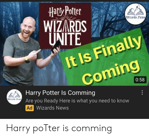 Harry Potter, News, and Wizards: HatxPoter  WIZARDS  ITE  izrds ncus  It Is Finally  0:58  Harry Potter ls Comming  Are you Ready Here is what you need to know  Ad  ardsnrus  Wizards News Harry poTter is comming