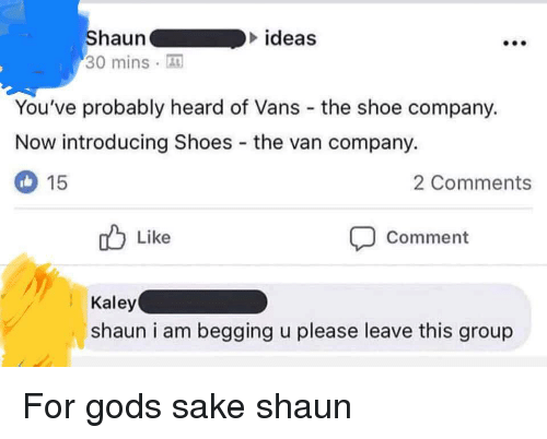 Vans: haun  ideas  30 minsA  You've probably heard of Vans the shoe company.  Now introducing Shoes the van company.  2 Comments  15  Like  Comment  Kaley  shaun i am begging u please leave this group For gods sake shaun