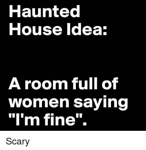 """Lol, House, and Women: Haunted  House ldea  A room full of  women saying  """"I'm fine"""". Scary"""