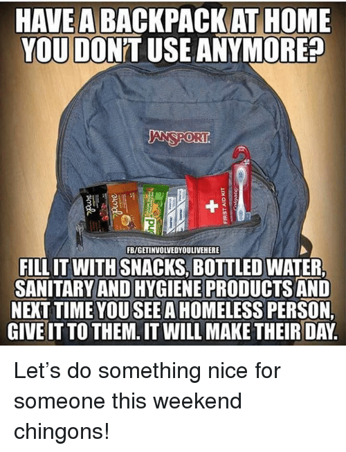 Bottled Water: HAVE A BACKPACK AT HOME  YOU DON'T USE ANYMORE?  ANSPORI  0  FB/GETINVOLVEDYOULIVEHERE  FILL IT WITH SNACKS, BOTTLED WATER  SANITARY AND HYGIENE PRODUCTS AND  NEXT TIME YOU SEE A HOMELESS PERSON  GIVE IT TO THEM. IT WILL MAKE THEIR DAY Let's do something nice for someone this weekend chingons!