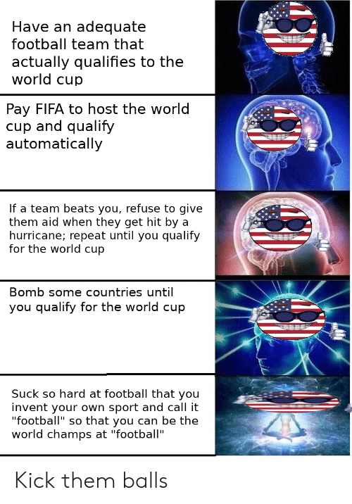 """football team: Have an adequate  football team that  actually qualifies to the  world cup  Pay FIFA to host the world  cup and qualify  automatically  If a team beats you, refuse to give  them aid when they get hit by a  hurricane; repeat until you qualify  for the world cup  Bomb some countries until  you qualify for the world cup  Suck so hard at football that you  invent your own sport and call it  """"football"""" so that you can be the  world champs at """"football"""" Kick them balls"""