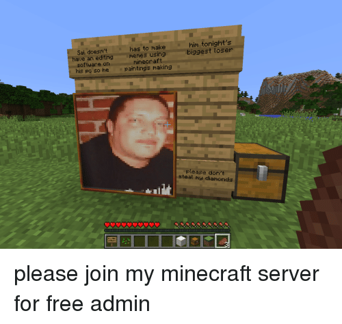 Memes, Minecraft, and Free: have an editin  software on  Sal doesn't has to make  g Memes usingg  minecraft  him tonight's  biggest loser  is po so hepaintings making  please don't  steal my diamonds please join my minecraft server for free admin