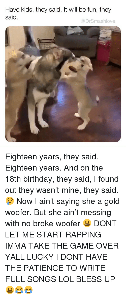 Birthday, Bless Up, and Lol: Have kids, they said. It will be fun, they  said.  @DrSmashlove Eighteen years, they said. Eighteen years. And on the 18th birthday, they said, I found out they wasn't mine, they said. 😢 Now I ain't saying she a gold woofer. But she ain't messing with no broke woofer 😬 DONT LET ME START RAPPING IMMA TAKE THE GAME OVER YALL LUCKY I DONT HAVE THE PATIENCE TO WRITE FULL SONGS LOL BLESS UP 😬😂😂
