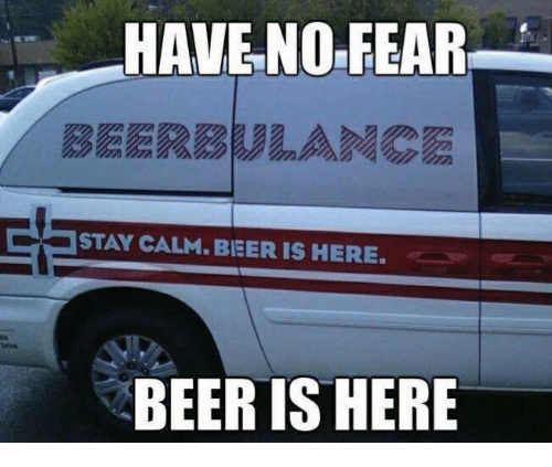 Beer, Memes, and Fear: HAVE NO FEAR  BEERBULANCE  STAY CALM. BIEERIS HERES  BEER IS HERE