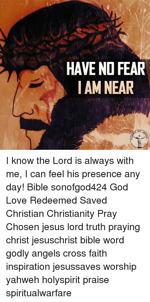 God, Jesus, and Love: HAVE NO FEAR  I AMNEAR I know the Lord is always with me, I can feel his presence any day! Bible sonofgod424 God Love Redeemed Saved Christian Christianity Pray Chosen jesus lord truth praying christ jesuschrist bible word godly angels cross faith inspiration jesussaves worship yahweh holyspirit praise spiritualwarfare