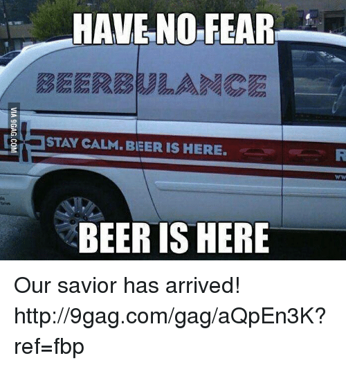 Dank, 🤖, and Stay: HAVE NO FEAR  STAY CALM BEER IS HERE.  BEER IS HERE Our savior has arrived! http://9gag.com/gag/aQpEn3K?ref=fbp