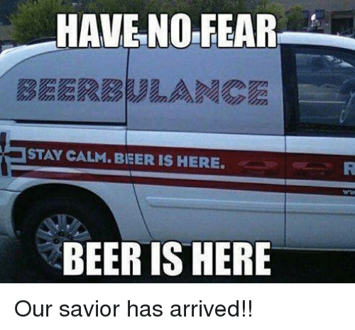 Beer, Memes, and Fear: HAVE NO FEAR  STAY CALM. BIEER IS HERE.  BEER IS HERE Our savior has arrived!!