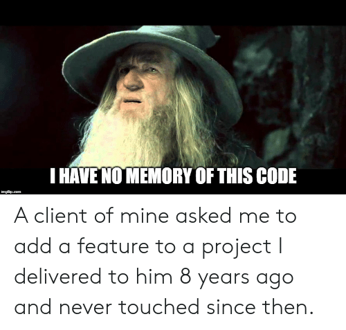 touched: HAVE NO MEMORY OF THIS CODE A client of mine asked me to add a feature to a project I delivered to him 8 years ago and never touched since then.