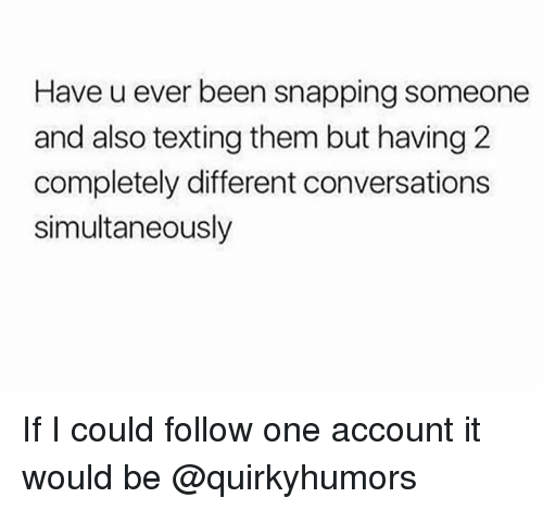 snapping: Have u ever been snapping someone  and also texting them but having 2  completely different conversations  simultaneously If I could follow one account it would be @quirkyhumors