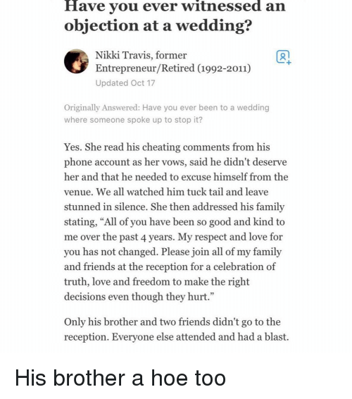 """Cheating, Family, and Friends: Have vou ever witnessed an  objection at a wedding?  Nikki Travis, former  Entrepreneur/Retired (1992-2011)  Updated Oct 17  1  Originally Answered: Have you ever been to a wedding  where someone spoke up to stop it?  Yes. She read his cheating comments from his  phone account as her vows, said he didn't deserve  her and that he needed to excuse himself from the  venue. We all watched him tuck tail and leave  stunned in silence, She then addressed his familv  stating, """"All of you have been so good and kind to  me over the past 4 years. My respect and love for  you has not changed. Please join all of my family  and friends at the reception for a celebration of  truth, love and freedom to make the right  decisions even though they hurt.""""  Only his brother and two friends didn't go to the  reception. Evervone else attended and had a blast. His brother a hoe too"""