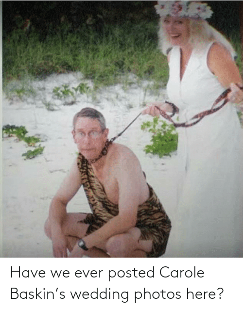 Carole: Have we ever posted Carole Baskin's wedding photos here?