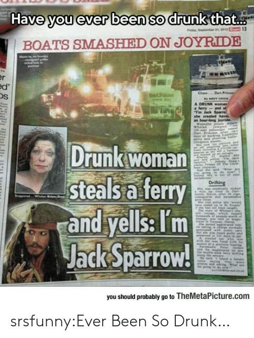 So Drunk: Have you ever been so drunk that..  BOATS SMASHIED ON JOYRIDE  Os  Drunk woman  steals a ferry  and yells: Tm  Jack Sparrow!  you should probably go to TheMetaPicture.comm srsfunny:Ever Been So Drunk…